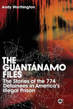 The Guantanamo Files : The Stories of the 774 Detainees in America's Illegal Prison - Andy Worthington