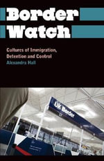 Border Watch : Cultures of Immigration, Detention and Control - Alexandra Hall