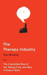 The Therapy Industry : The Irresistible Rise of the Talking Cure, and Why it Doesn't Work - Paul Moloney