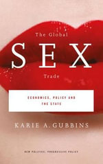 The Global Sex Trade : Economics, Policy and the State - Karie A. Gubbins