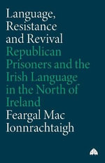 Language, Resistance and Revival : Republican Prisoners and the Irish Language in the North of Ireland - Feargal Mac Ionnrachtaigh