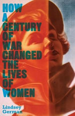 How a Century of War Changed the Lives of Women : Work, Family and Liberation - Lindsey German