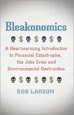 Bleakonomics : A Heartwarming Introduction to Financial Catastrophe, the Jobs Crisis and Environmental Destruction - Rob Larson