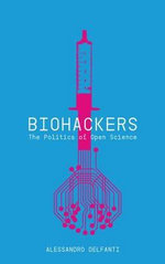 Biohackers : The Politics of Open Science - Alessandro Delfanti