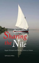 Sharing the Nile : Egypt, Ethiopia and the Geo-politics of Water - Seifulaziz Milas