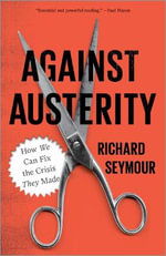 Against Austerity : How We Can Fix the Crisis They Made - Richard Seymour