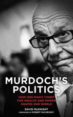 Murdoch's Politics : How One Man's Thirst For Wealth and Power Shapes Our World - David McKnight