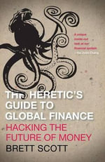 The Heretic's Guide to Global Finance : Hacking the Future of Money - Brett Scott
