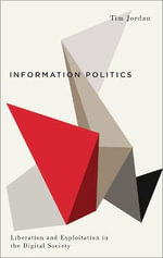 Information Politics : Liberation and Exploitation in the Digital Society - Tim Jordan