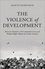 The Violence of Development : Resource Depletion, Environmental Crises and Human Rights Abuses in Central America - Martin Mowforth