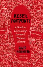 Rebel Footprints : A Guide to Uncovering London's Radical History - David Rosenberg