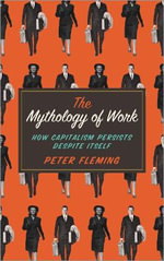 The Mythology of Work : How Capitalism Persists Despite Itself - Peter Fleming
