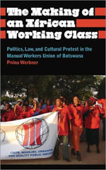 The Making of an African Working Class : Politics, Law, and Cultural Protest in the Manual Workers Union of Botswana - Pnina Werbner