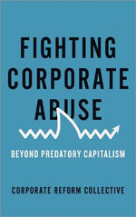 Fighting Corporate Abuse : From Predatory to Responsible Capitalism - Collective Corporate Reform