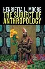 The Subject of Anthropology : Gender, Symbolism and Psychoanalysis - Henrietta L. Moore