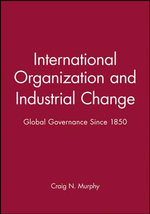 International Organization and Industrial Change : Global Governance Since 1850 - Craig N. Murphy
