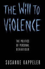 The Will to Violence : Politics of Personal Behaviour - Susanne Kappeler