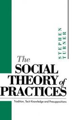 The Social Theory of Practices : Tradition, Tacit Knowledge and Presuppositions - Stephen P. Turner