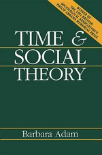 Time and Social Theory : Studies in Ethnomethodology and Conversation Analy... - Barbara Adam