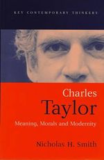 Charles Taylor : Meaning, Morals and Modernity - Nicholas H. Smith