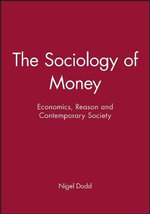 The Sociology of Money : Economics, Reason and Contemporary Society - Nigel Dodd