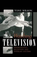 Watching Television : Hermeneutics, Reception and Popular Culture - Tony Wilson