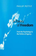 A Theory of Freedom : From Psychology to the Politics of Agency - Philip Pettit