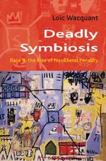 Deadly Symbiosis : The Rise of Neoliberal Penalty - Loic J.D. Wacquant