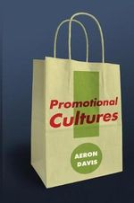 Promotional Cultures : the Rise and Spread of Advertising, Public Relations, Marketing and Branding - Aeron Davis