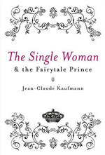The Single Woman and the Fairytale Prince - Jean-Claude Kaufmann