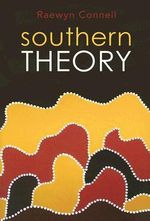 Southern Theory : Social Science and the Global Dynamics of Knowledge - Raewyn Connell