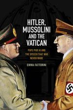 Hitler, Mussolini and the Vatican : Pope Pius XI and the Speech That Was Never Made - Emma Fattorini