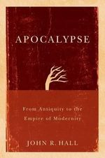 Apocalypse : From Antiquity to the Empire of Modernity - John R. Hall