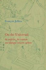 On the Universal : The Uniform, the Common and Dialogue Between Cultures - Francois Jullien