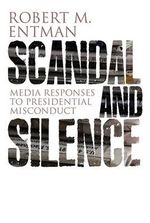Scandal and Silence : Media Responses to Presidential Misconduct - Robert M. Entman