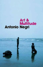 Art and Multitude : Nine Letters on Art, Followed by Metamorphoses: Art and Immaterial Labour - Antonio Negri