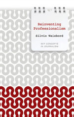 Reinventing Professionalism : Journalism and News in Global Perspective - Silvio Waisbord