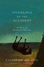 The Ontology of the Accident : An Essay on Destructive Plasticity - Catherine Malabou