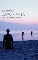 Symbolic Misery: Volume 2 : The Catastrophe of the Sensible - Bernard Stiegler