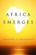 Africa Emerges : Consummate Challenges, Abundant Opportunities - Robert I. Rotberg