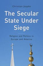 The Secular State Under Siege : Religion and Politics in Europe and America - Christian Joppke