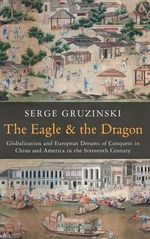 The Eagle and the Dragon : Globalization and European Dreams of Conquest in China and America in the Sixteenth Century - Serge Gruzinski