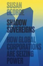 Shadow Sovereigns : How Global Corporations are Seizing Power - Susan George