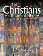 The Christians  : An Illustrated History - Tim Dowley