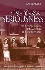 The Call to Seriousness : The Evangelical  Impact on the Victorians - Ian C. Bradley