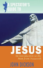 A Spectator's Guide to Jesus : An Introduction to the Man from Nazareth - John Dickson