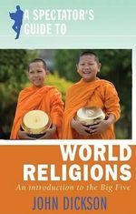 A Spectator's Guide to World Religions : An Introduction to the Big Five - John Dickson