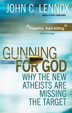 Gunning for God : Why the New Atheists are Missing the Target - John C. Lennox