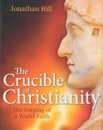 The Crucible of Christianity : The Forging of a World Faith - Jonathan Hill