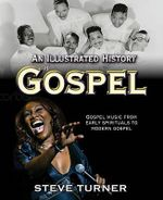 An Illustrated History of Gospel : Gospel Music From Early Spirituals to Contemorary Urban - Steve Turner